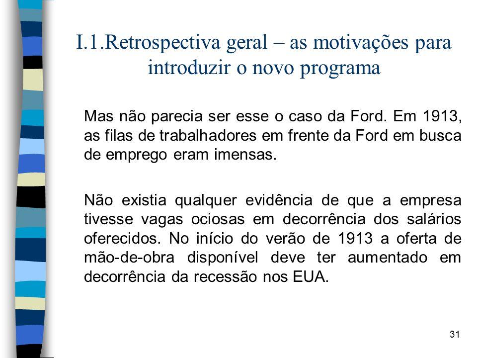 31 I.1.Retrospectiva geral – as motivações para introduzir o novo programa Mas não parecia ser esse o caso da Ford. Em 1913, as filas de trabalhadores