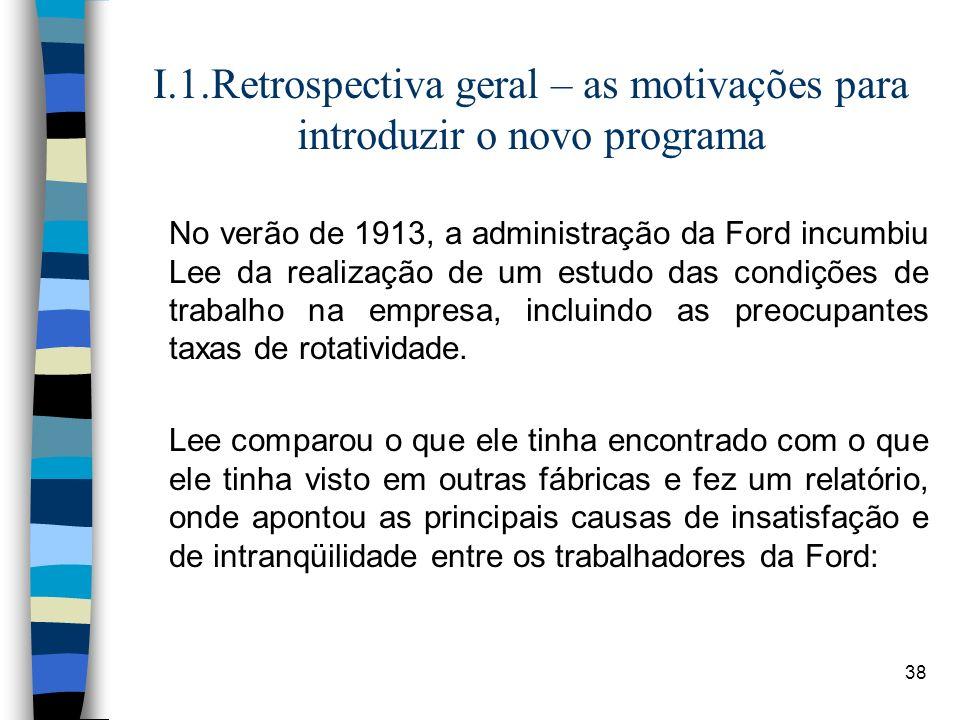 38 I.1.Retrospectiva geral – as motivações para introduzir o novo programa No verão de 1913, a administração da Ford incumbiu Lee da realização de um