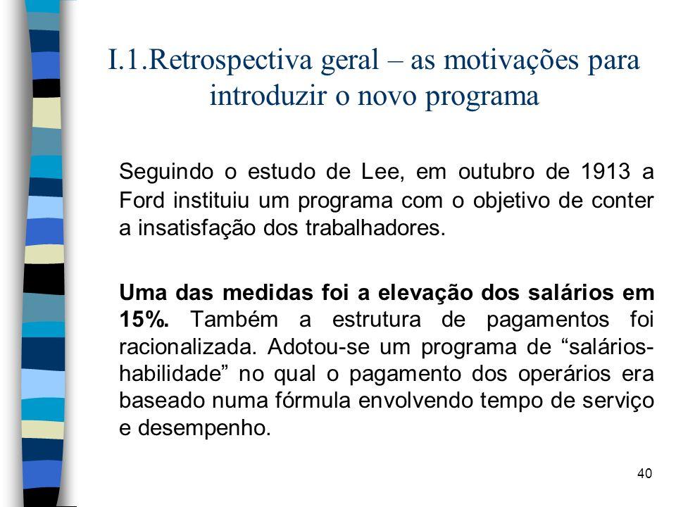40 I.1.Retrospectiva geral – as motivações para introduzir o novo programa Seguindo o estudo de Lee, em outubro de 1913 a Ford instituiu um programa c