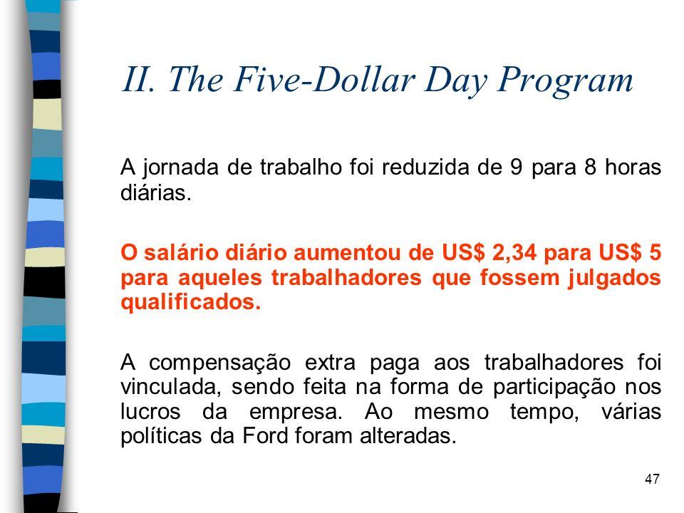47 II. The Five-Dollar Day Program A jornada de trabalho foi reduzida de 9 para 8 horas diárias. O salário diário aumentou de US$ 2,34 para US$ 5 para