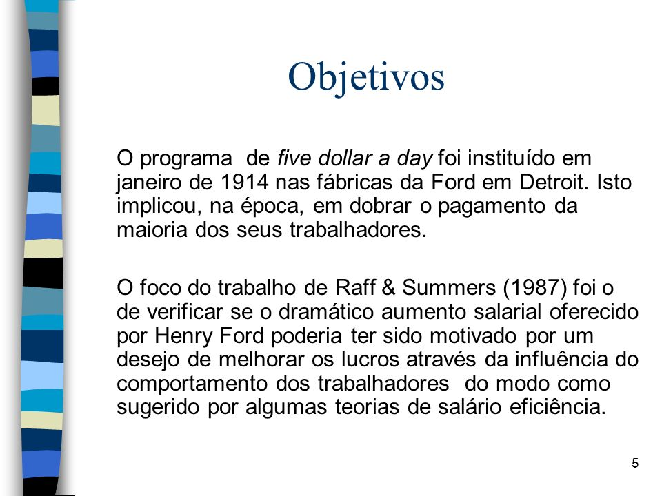 5 Objetivos O programa de five dollar a day foi instituído em janeiro de 1914 nas fábricas da Ford em Detroit. Isto implicou, na época, em dobrar o pa