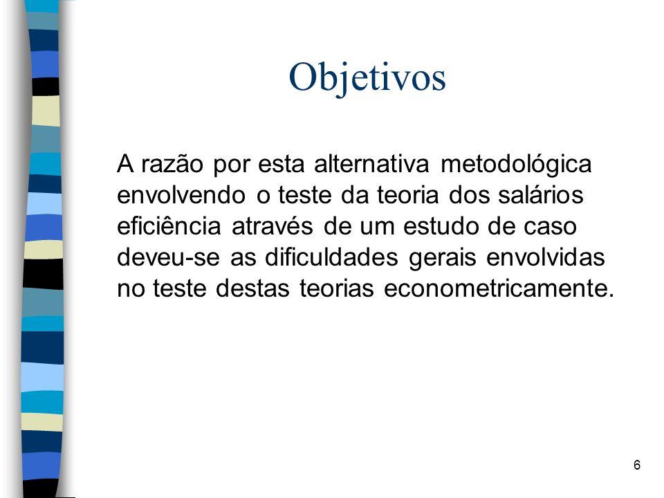 6 Objetivos A razão por esta alternativa metodológica envolvendo o teste da teoria dos salários eficiência através de um estudo de caso deveu-se as di