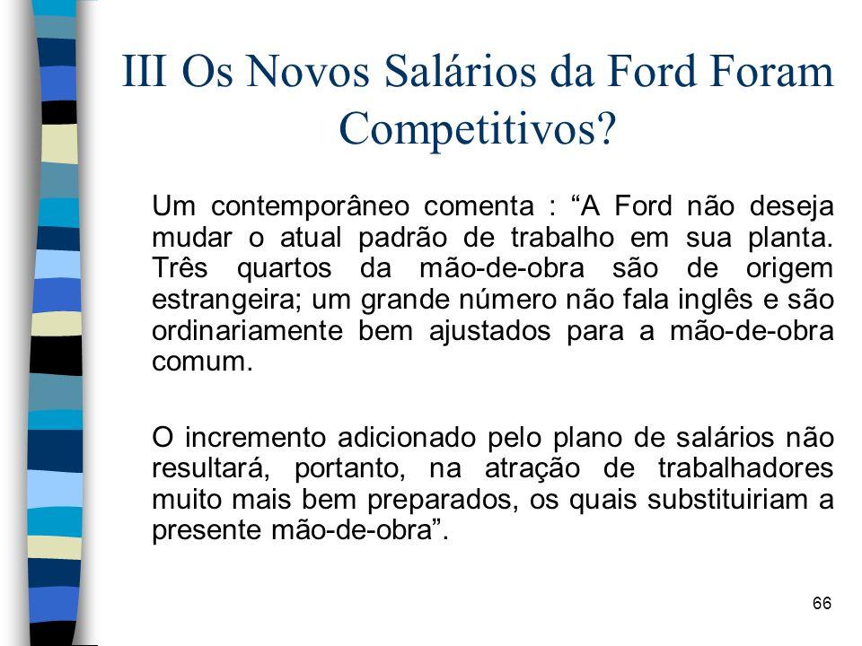 66 III Os Novos Salários da Ford Foram Competitivos? Um contemporâneo comenta : A Ford não deseja mudar o atual padrão de trabalho em sua planta. Três