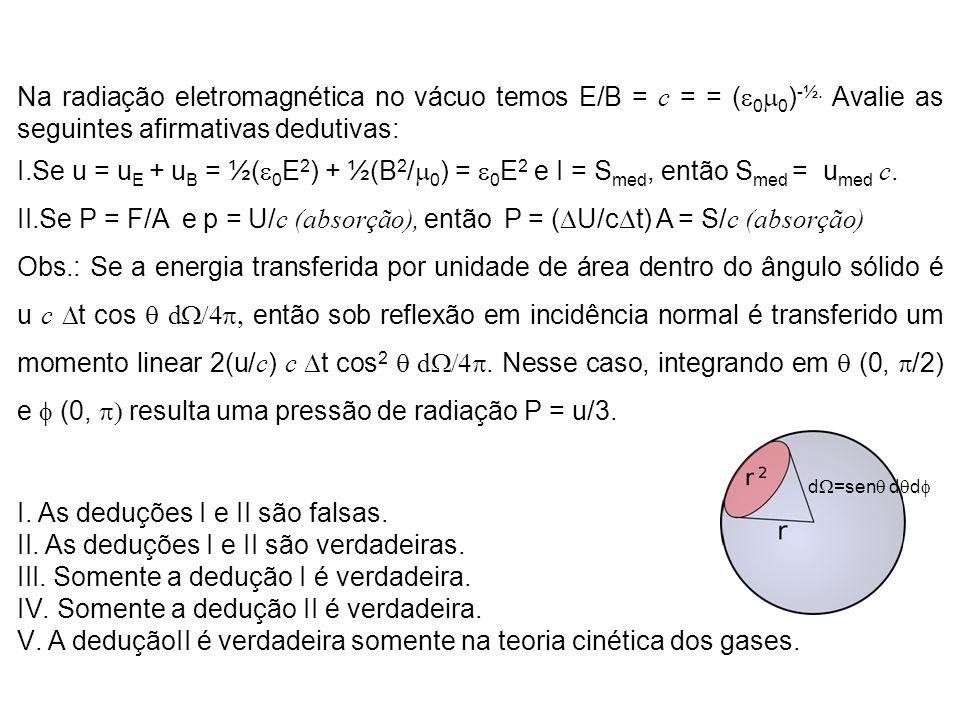 Na radiação eletromagnética no vácuo temos E/B = c = = ( 0 0 ) -½. Avalie as seguintes afirmativas dedutivas: I.Se u = u E + u B = ½( 0 E 2 ) + ½(B 2