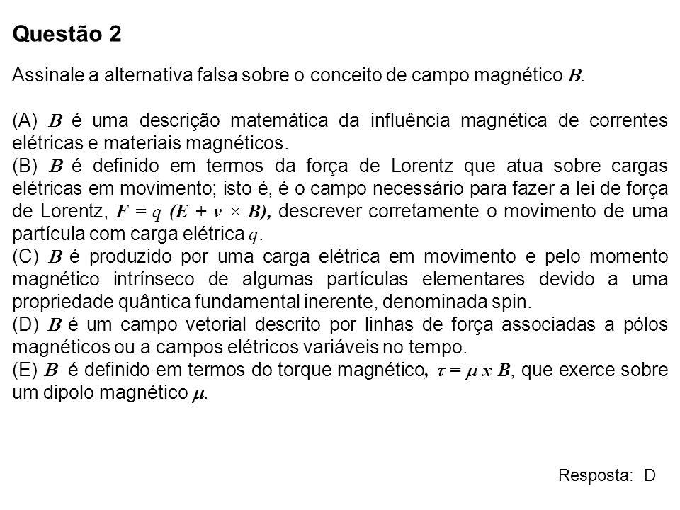 Questão 2 Assinale a alternativa falsa sobre o conceito de campo magnético. (A) é uma descrição matemática da influência magnética de correntes elétri