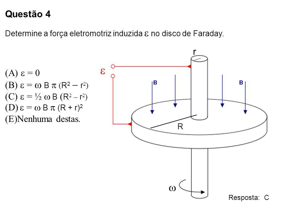 Questão 4 Determine a força eletromotriz induzida no disco de Faraday. = 0 (B) = B ( R 2 r 2 ) (C) = ½ B R 2 r 2 ) (D) = B (R + r) 2 (E)Nenhuma destas
