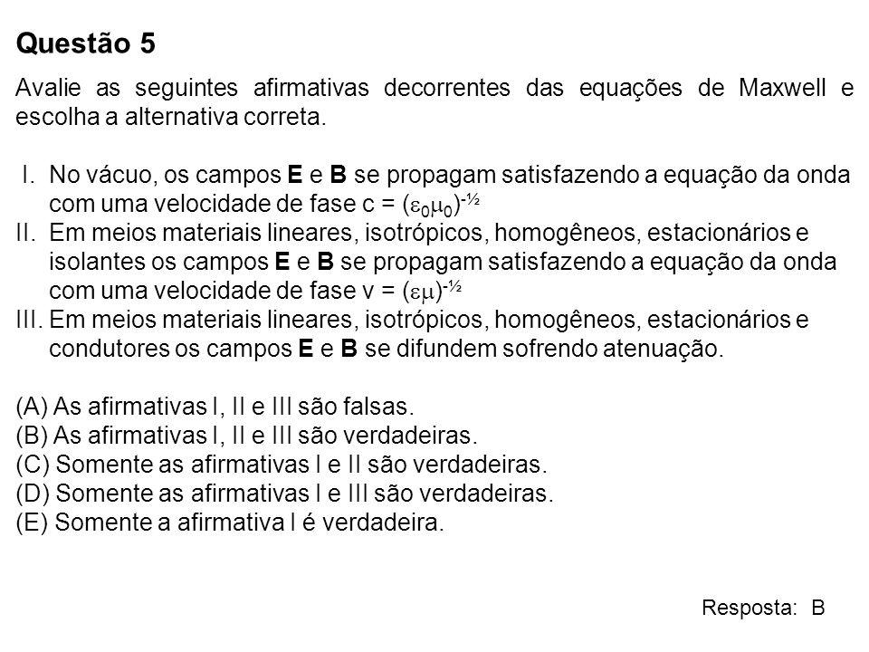 Questão 5 Avalie as seguintes afirmativas decorrentes das equações de Maxwell e escolha a alternativa correta. I. No vácuo, os campos E e B se propaga
