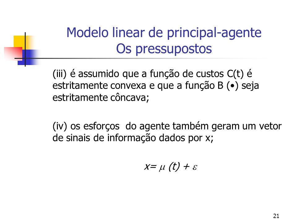 21 Modelo linear de principal-agente Os pressupostos (iii) é assumido que a função de custos C(t) é estritamente convexa e que a função B () seja estritamente côncava; (iv) os esforços do agente também geram um vetor de sinais de informação dados por x; x= (t) +