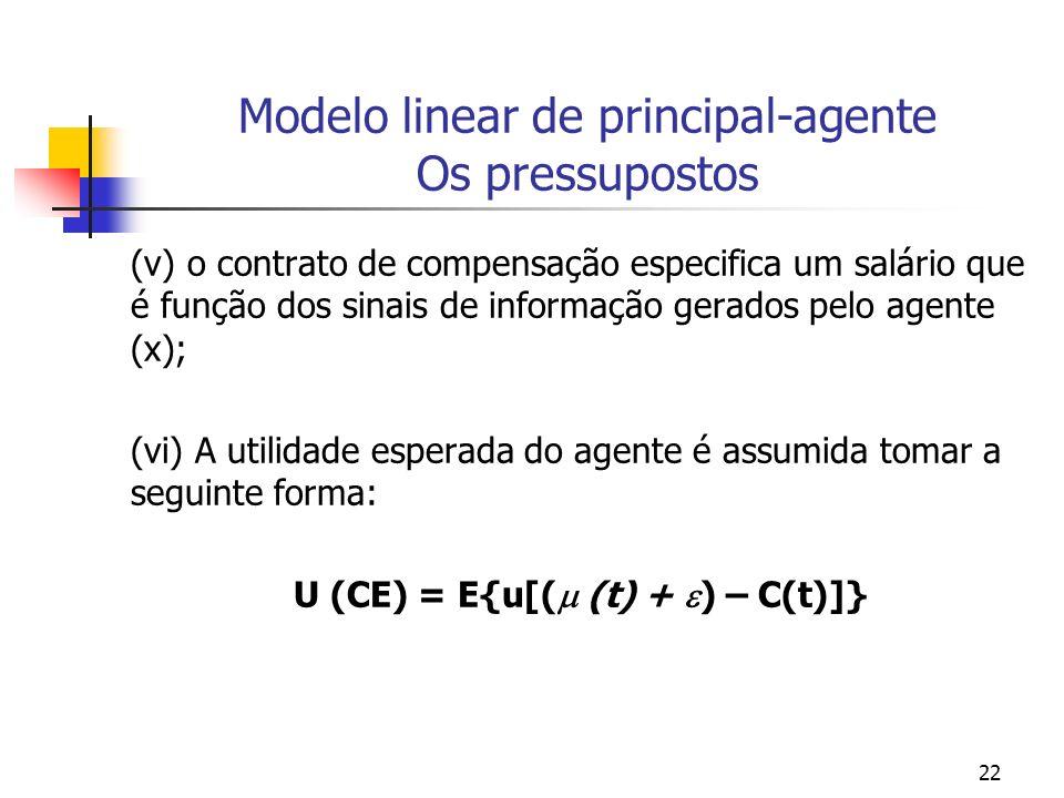 22 Modelo linear de principal-agente Os pressupostos (v) o contrato de compensação especifica um salário que é função dos sinais de informação gerados pelo agente (x); (vi) A utilidade esperada do agente é assumida tomar a seguinte forma: U (CE) = E{u[( (t) + ) – C(t)]}