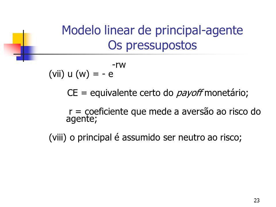 23 Modelo linear de principal-agente Os pressupostos -rw (vii) u (w) = - e CE = equivalente certo do payoff monetário; r = coeficiente que mede a aversão ao risco do agente; (viii) o principal é assumido ser neutro ao risco;
