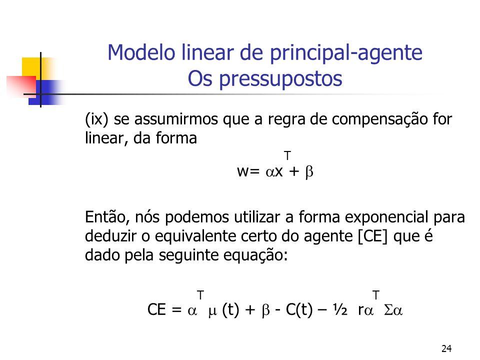24 Modelo linear de principal-agente Os pressupostos (ix) se assumirmos que a regra de compensação for linear, da forma T w= x + Então, nós podemos utilizar a forma exponencial para deduzir o equivalente certo do agente [CE] que é dado pela seguinte equação: T T CE = (t) + - C(t) – ½ r