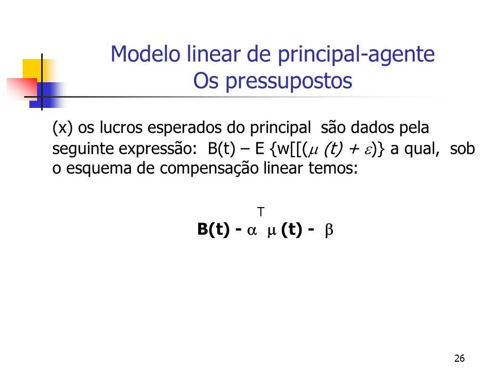 26 Modelo linear de principal-agente Os pressupostos (x) os lucros esperados do principal são dados pela seguinte expressão: B(t) – E {w[[( (t) + )} a qual, sob o esquema de compensação linear temos: T B(t) - (t) -
