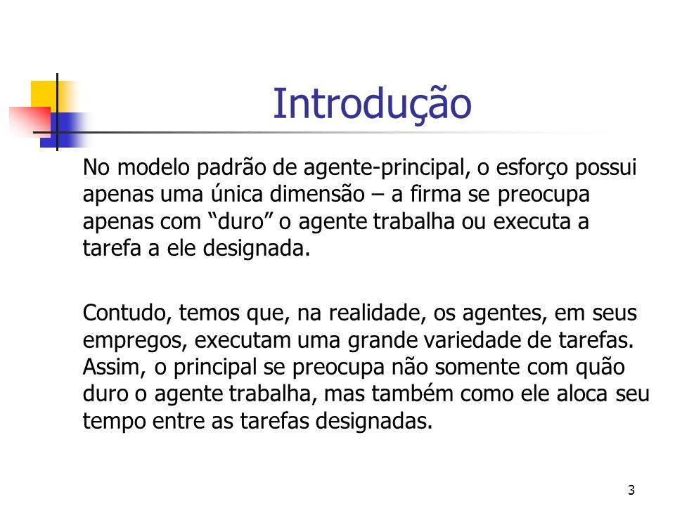 3 Introdução No modelo padrão de agente-principal, o esforço possui apenas uma única dimensão – a firma se preocupa apenas com duro o agente trabalha ou executa a tarefa a ele designada.