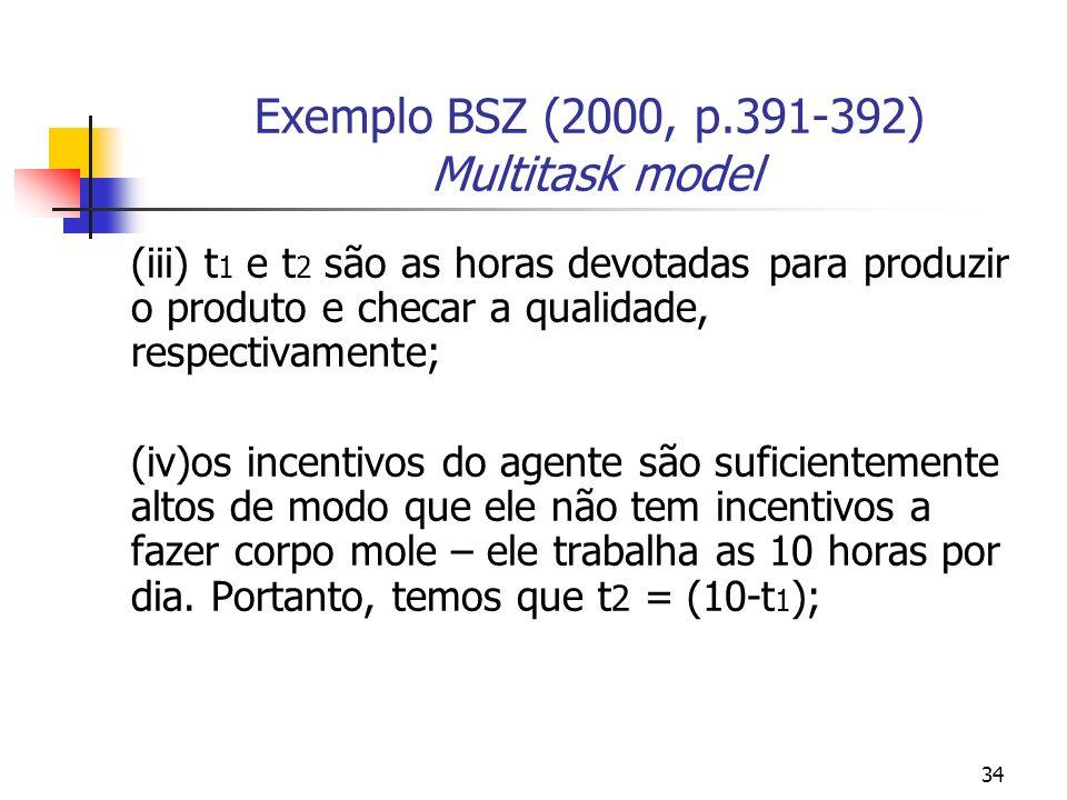 34 Exemplo BSZ (2000, p.391-392) Multitask model (iii) t 1 e t 2 são as horas devotadas para produzir o produto e checar a qualidade, respectivamente; (iv)os incentivos do agente são suficientemente altos de modo que ele não tem incentivos a fazer corpo mole – ele trabalha as 10 horas por dia.
