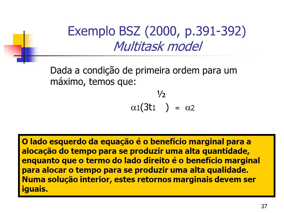 37 Exemplo BSZ (2000, p.391-392) Multitask model Dada a condição de primeira ordem para um máximo, temos que: ½ 1 (3t 1 ) = 2 O lado esquerdo da equação é o benefício marginal para a alocação do tempo para se produzir uma alta quantidade, enquanto que o termo do lado direito é o benefício marginal para alocar o tempo para se produzir uma alta qualidade.