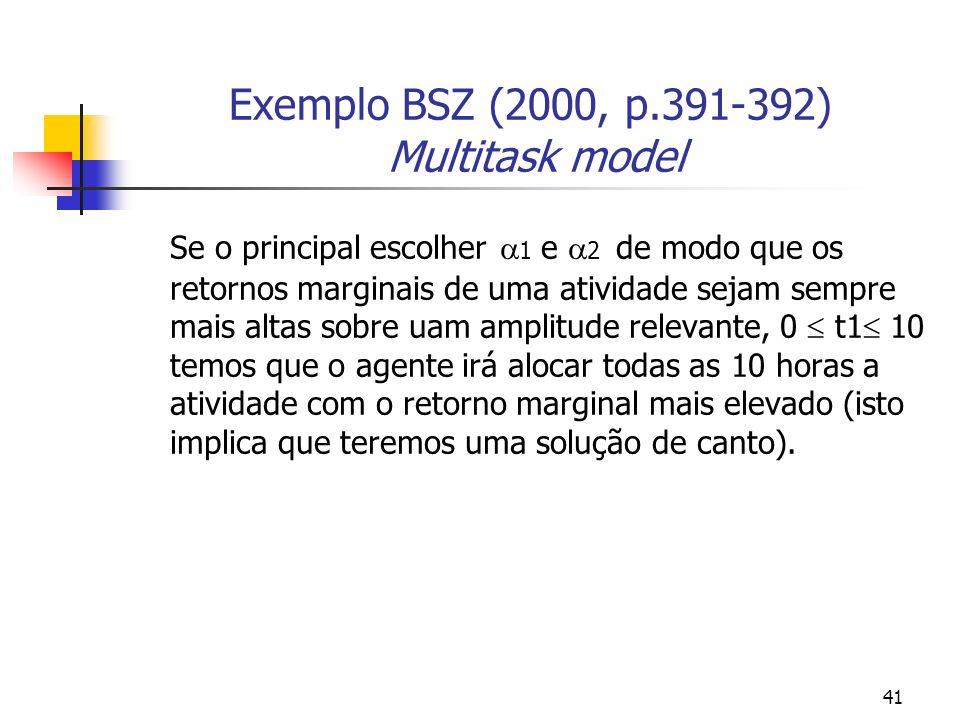 41 Exemplo BSZ (2000, p.391-392) Multitask model Se o principal escolher 1 e 2 de modo que os retornos marginais de uma atividade sejam sempre mais altas sobre uam amplitude relevante, 0 t1 10 temos que o agente irá alocar todas as 10 horas a atividade com o retorno marginal mais elevado (isto implica que teremos uma solução de canto).