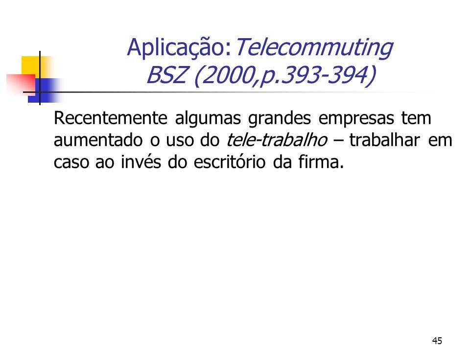45 Aplicação:Telecommuting BSZ (2000,p.393-394) Recentemente algumas grandes empresas tem aumentado o uso do tele-trabalho – trabalhar em caso ao invés do escritório da firma.
