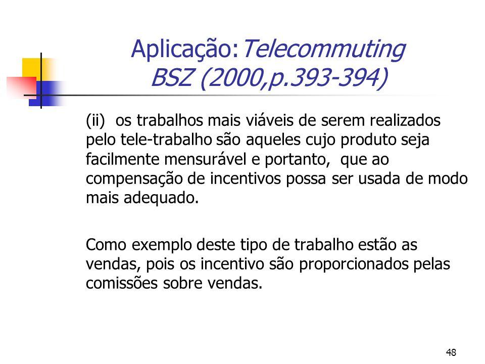 48 Aplicação:Telecommuting BSZ (2000,p.393-394) (ii) os trabalhos mais viáveis de serem realizados pelo tele-trabalho são aqueles cujo produto seja facilmente mensurável e portanto, que ao compensação de incentivos possa ser usada de modo mais adequado.