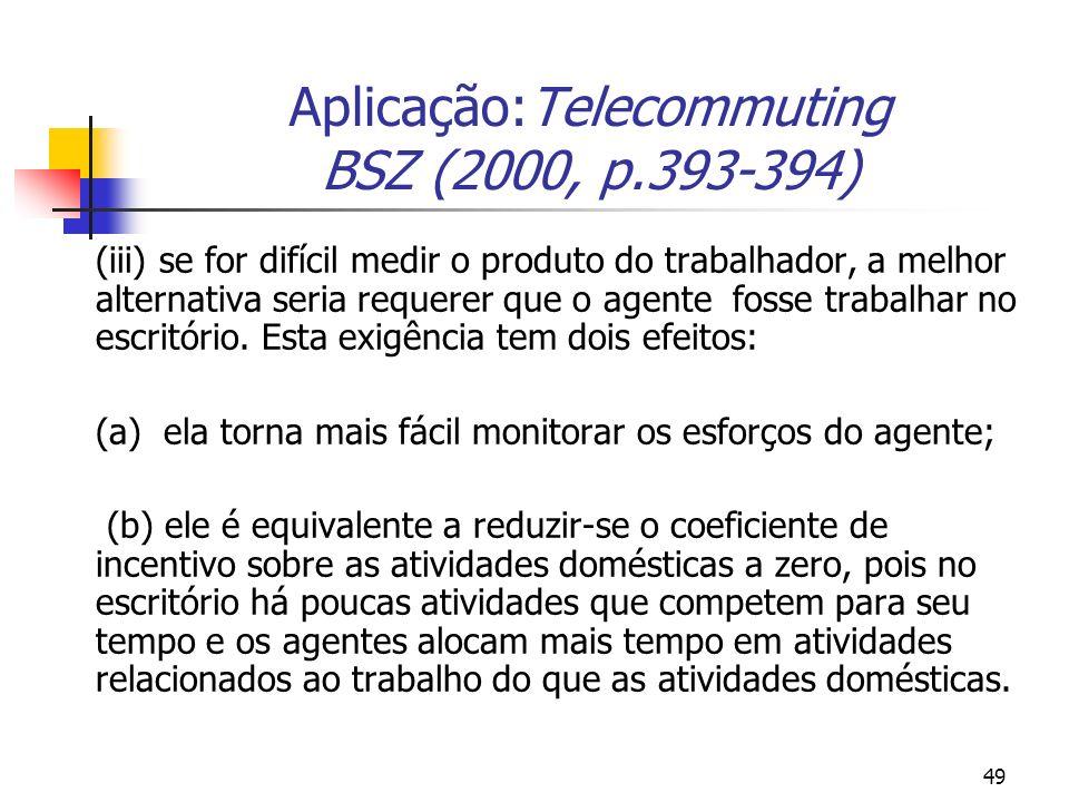 49 Aplicação:Telecommuting BSZ (2000, p.393-394) (iii) se for difícil medir o produto do trabalhador, a melhor alternativa seria requerer que o agente fosse trabalhar no escritório.