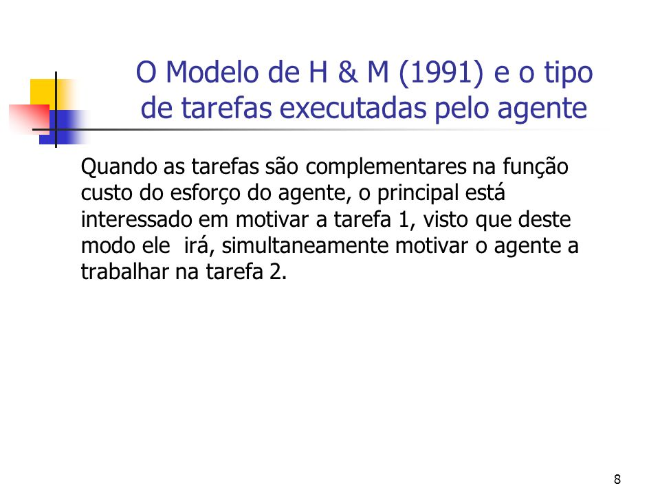 8 O Modelo de H & M (1991) e o tipo de tarefas executadas pelo agente Quando as tarefas são complementares na função custo do esforço do agente, o principal está interessado em motivar a tarefa 1, visto que deste modo ele irá, simultaneamente motivar o agente a trabalhar na tarefa 2.