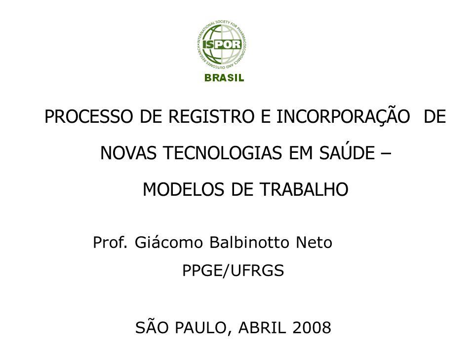 PROCESSO DE REGISTRO E INCORPORAÇÃO DE NOVAS TECNOLOGIAS EM SAÚDE – MODELOS DE TRABALHO Prof. Giácomo Balbinotto Neto PPGE/UFRGS SÃO PAULO, ABRIL 2008