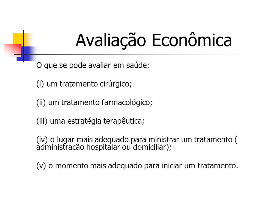 Avaliação Econômica O que se pode avaliar em saúde: (i) um tratamento cirúrgico; (ii) um tratamento farmacológico; (iii) uma estratégia terapêutica; (