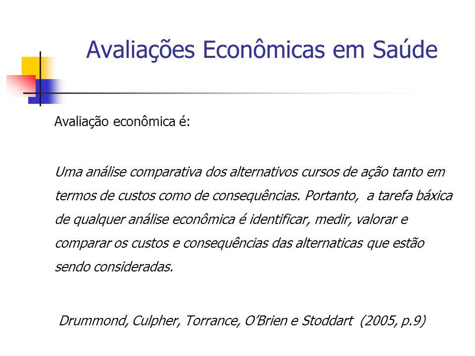Avaliações Econômicas em Saúde Avaliação econômica é: Uma análise comparativa dos alternativos cursos de ação tanto em termos de custos como de conseq