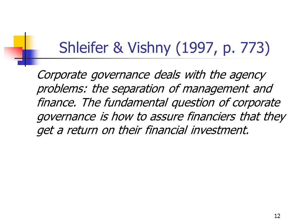 12 Shleifer & Vishny (1997, p. 773) Corporate governance deals with the agency problems: the separation of management and finance. The fundamental que