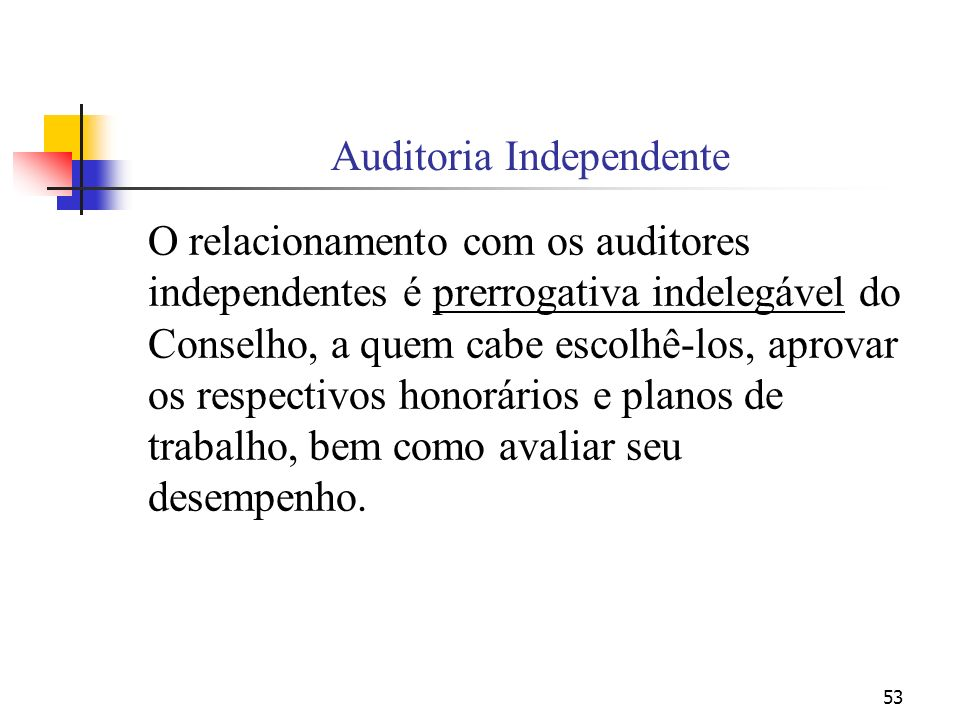 53 Auditoria Independente O relacionamento com os auditores independentes é prerrogativa indelegável do Conselho, a quem cabe escolhê-los, aprovar os