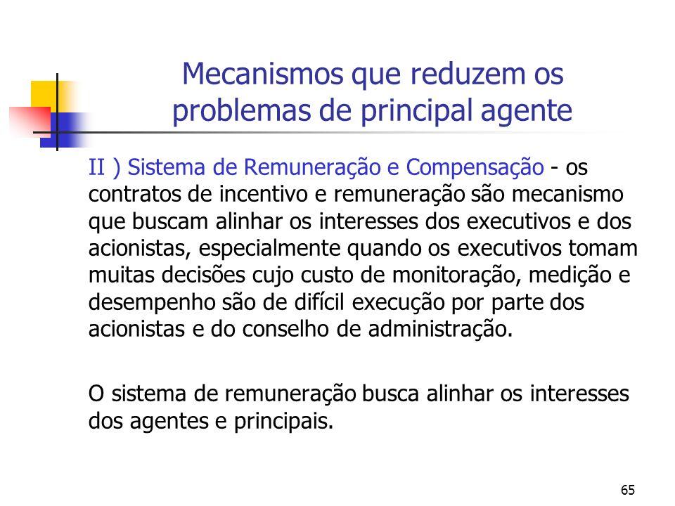 65 Mecanismos que reduzem os problemas de principal agente II ) Sistema de Remuneração e Compensação - os contratos de incentivo e remuneração são mec
