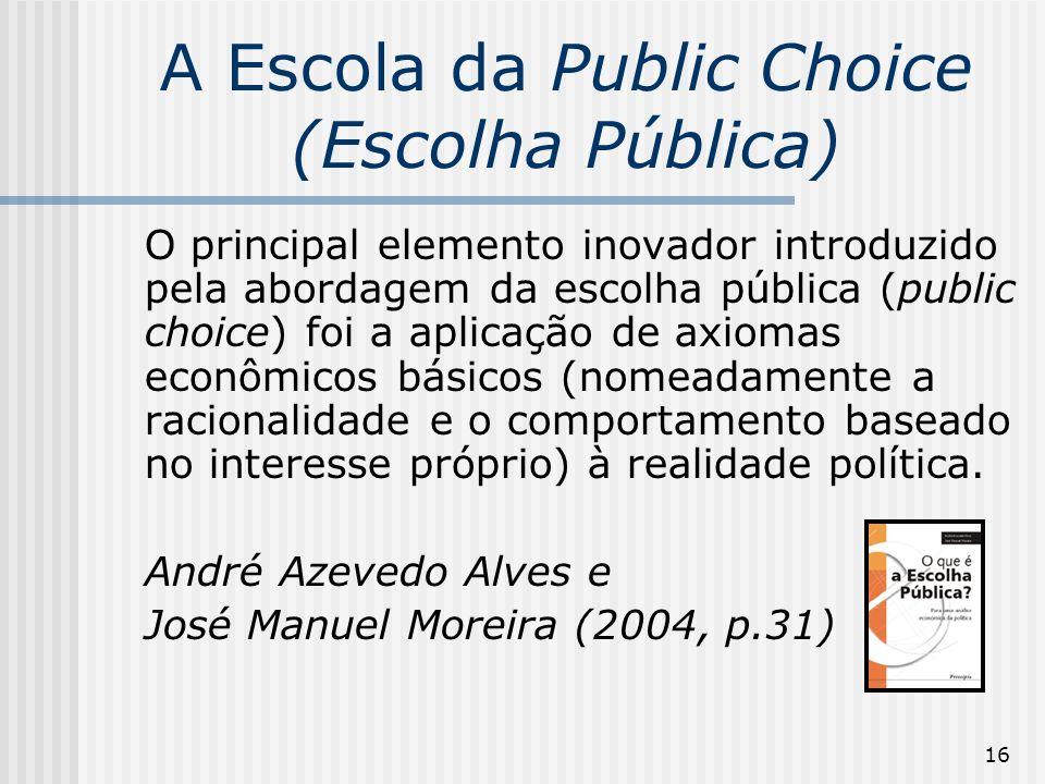 16 A Escola da Public Choice (Escolha Pública) O principal elemento inovador introduzido pela abordagem da escolha pública (public choice) foi a aplicação de axiomas econômicos básicos (nomeadamente a racionalidade e o comportamento baseado no interesse próprio) à realidade política.