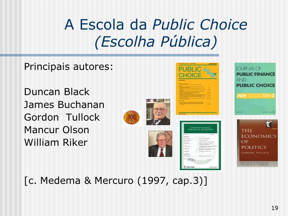 19 A Escola da Public Choice (Escolha Pública) Principais autores: Duncan Black James Buchanan Gordon Tullock Mancur Olson William Riker [c.