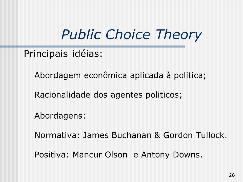26 Public Choice Theory Principais idéias: Abordagem econômica aplicada à politica; Racionalidade dos agentes politicos; Abordagens: Normativa: James Buchanan & Gordon Tullock.