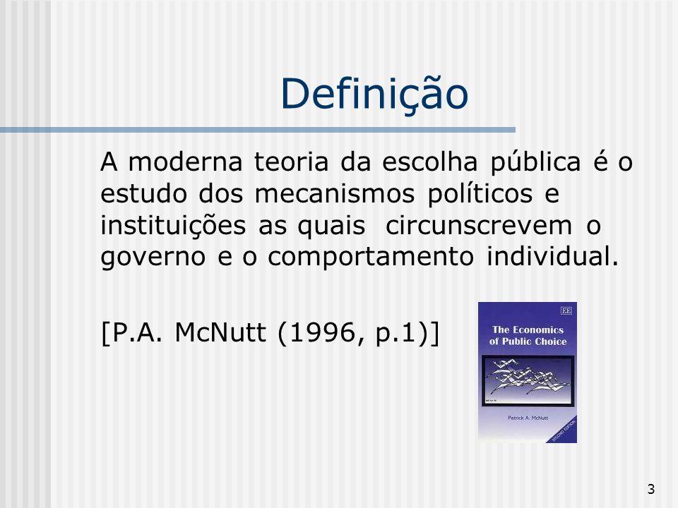 3 Definição A moderna teoria da escolha pública é o estudo dos mecanismos políticos e instituições as quais circunscrevem o governo e o comportamento individual.