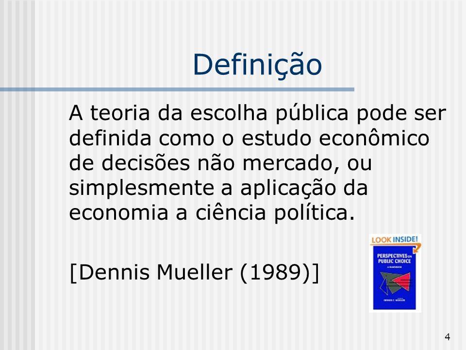 4 Definição A teoria da escolha pública pode ser definida como o estudo econômico de decisões não mercado, ou simplesmente a aplicação da economia a ciência política.
