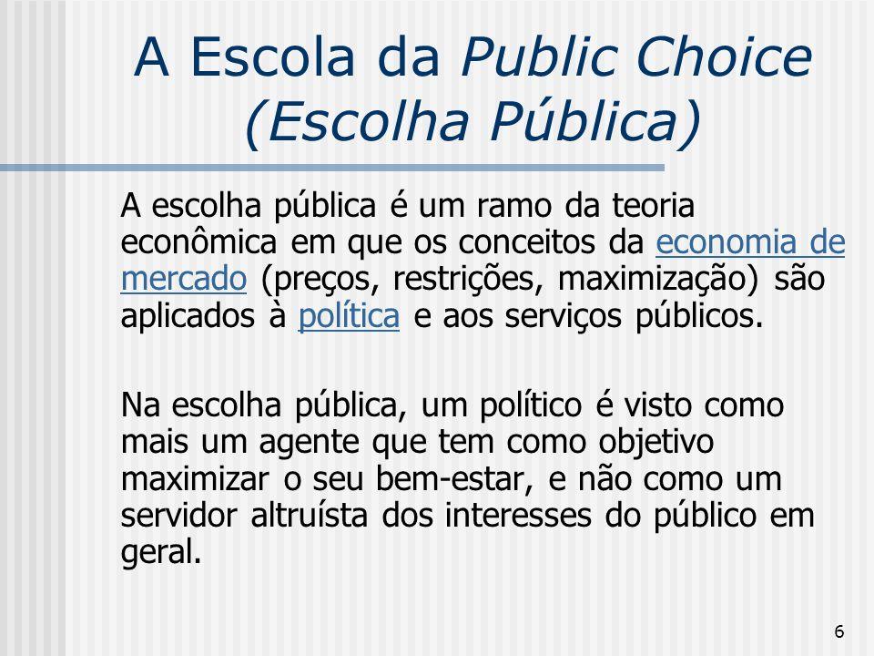 7 A Escola da Public Choice (Escolha Pública) A teoria da escolha pública pode ser definida como a aplicação da análise econômica a tomada de decisões políticas que incluem a teoria do Estado, regras de votação, comportamento do eleitor, partidos políticos, regulação.