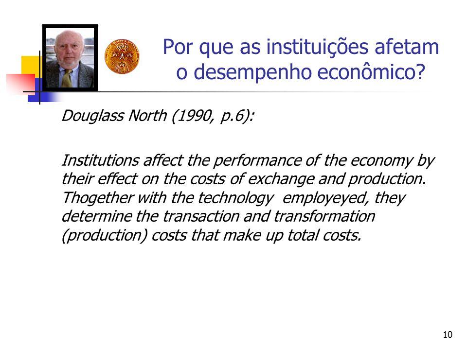 10 Por que as instituições afetam o desempenho econômico? Douglass North (1990, p.6): Institutions affect the performance of the economy by their effe