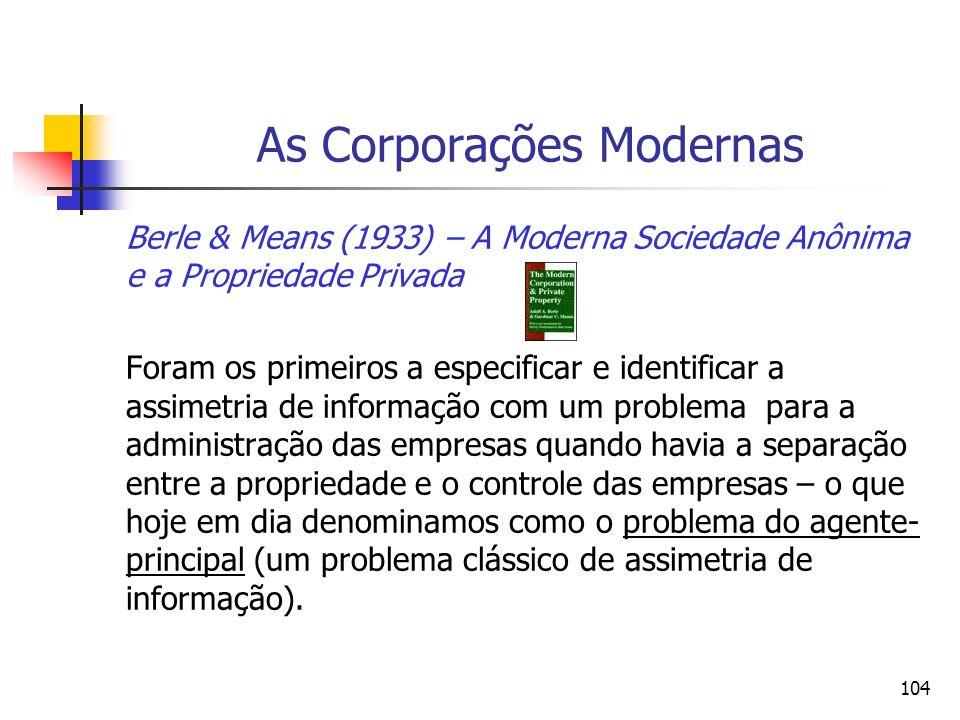 104 As Corporações Modernas Berle & Means (1933) – A Moderna Sociedade Anônima e a Propriedade Privada Foram os primeiros a especificar e identificar