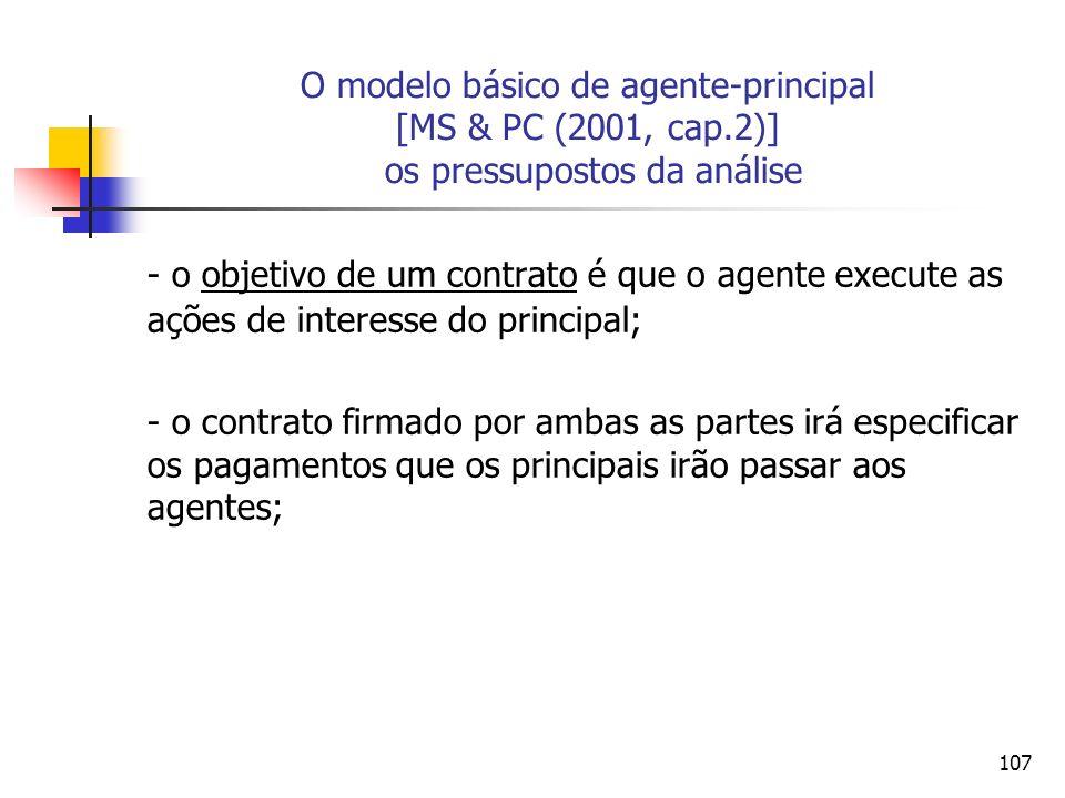 107 O modelo básico de agente-principal [MS & PC (2001, cap.2)] os pressupostos da análise - o objetivo de um contrato é que o agente execute as ações