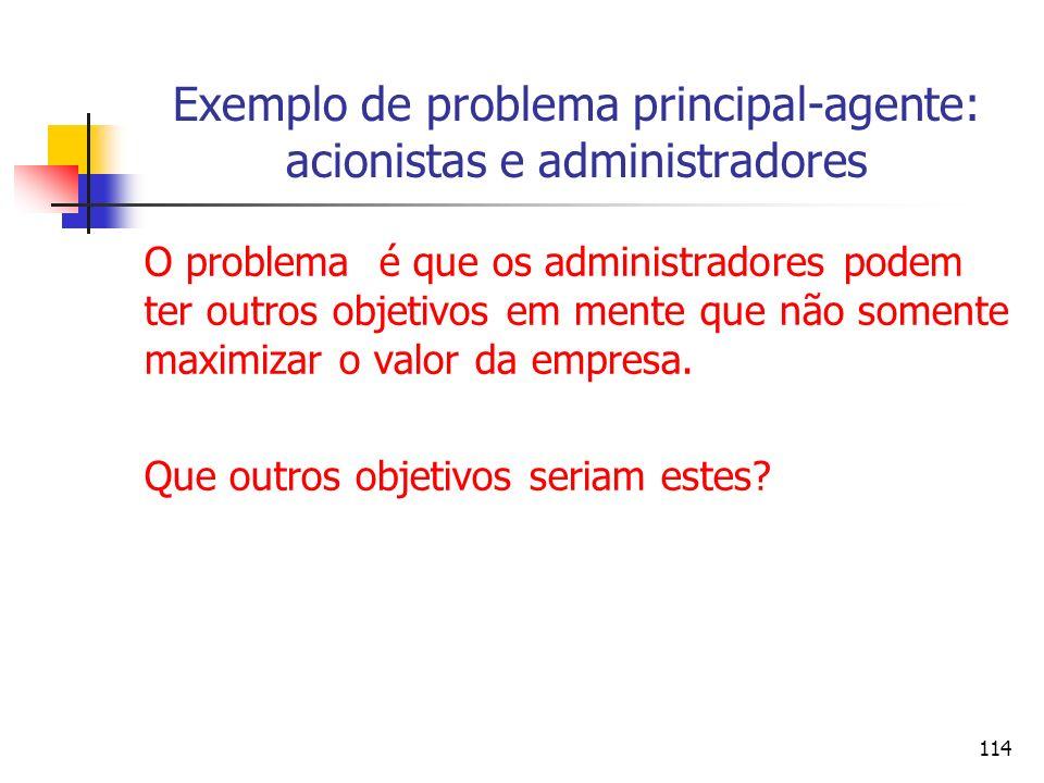 114 Exemplo de problema principal-agente: acionistas e administradores O problema é que os administradores podem ter outros objetivos em mente que não