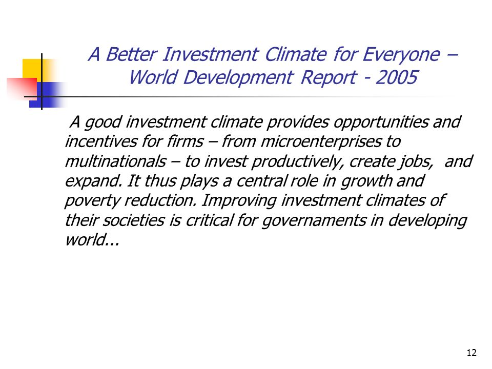 12 A Better Investment Climate for Everyone – World Development Report - 2005 A good investment climate provides opportunities and incentives for firm