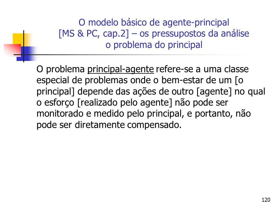 120 O modelo básico de agente-principal [MS & PC, cap.2] – os pressupostos da análise o problema do principal O problema principal-agente refere-se a