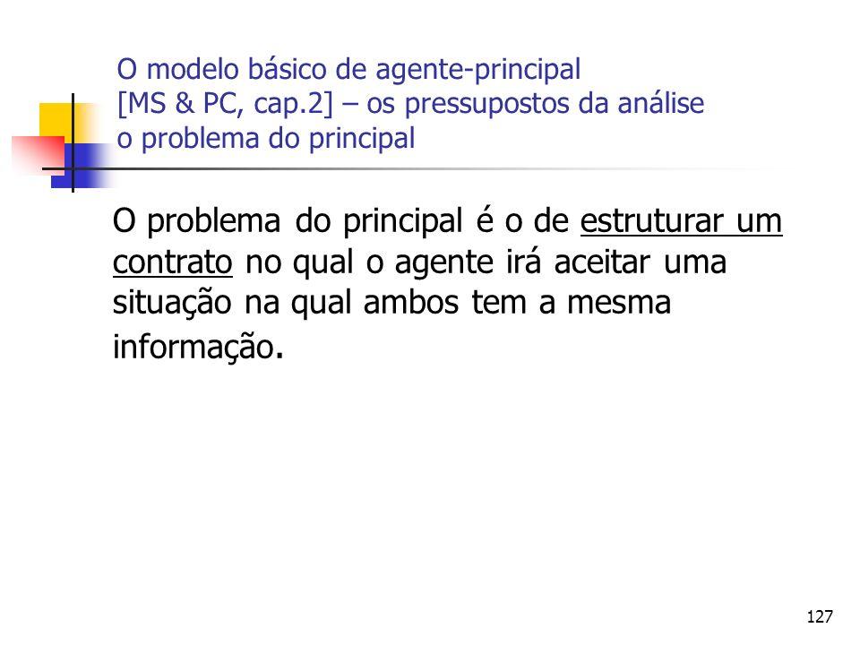 127 O modelo básico de agente-principal [MS & PC, cap.2] – os pressupostos da análise o problema do principal O problema do principal é o de estrutura