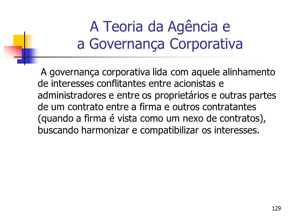 129 A Teoria da Agência e a Governança Corporativa A governança corporativa lida com aquele alinhamento de interesses conflitantes entre acionistas e