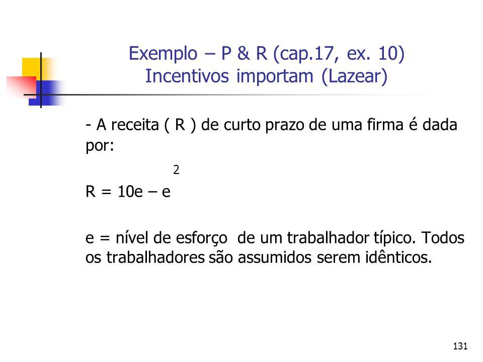 131 Exemplo – P & R (cap.17, ex. 10) Incentivos importam (Lazear) - A receita ( R ) de curto prazo de uma firma é dada por: 2 R = 10e – e e = nível de