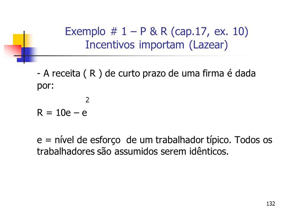 132 Exemplo # 1 – P & R (cap.17, ex. 10) Incentivos importam (Lazear) - A receita ( R ) de curto prazo de uma firma é dada por: 2 R = 10e – e e = níve