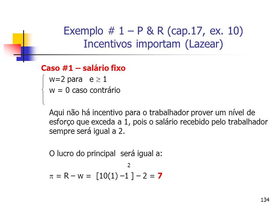 134 Exemplo # 1 – P & R (cap.17, ex. 10) Incentivos importam (Lazear) Caso #1 – salário fixo w=2 para e 1 w = 0 caso contrário Aqui não há incentivo p
