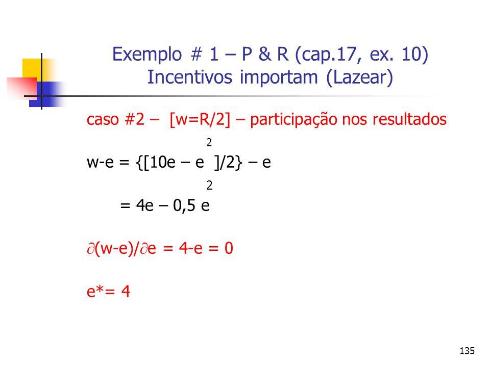 135 Exemplo # 1 – P & R (cap.17, ex. 10) Incentivos importam (Lazear) caso #2 – [w=R/2] – participação nos resultados 2 w-e = {[10e – e ]/2} – e 2 = 4