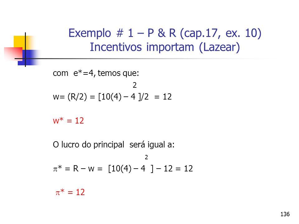136 Exemplo # 1 – P & R (cap.17, ex. 10) Incentivos importam (Lazear) com e*=4, temos que: 2 w= (R/2) = [10(4) – 4 ]/2 = 12 w* = 12 O lucro do princip