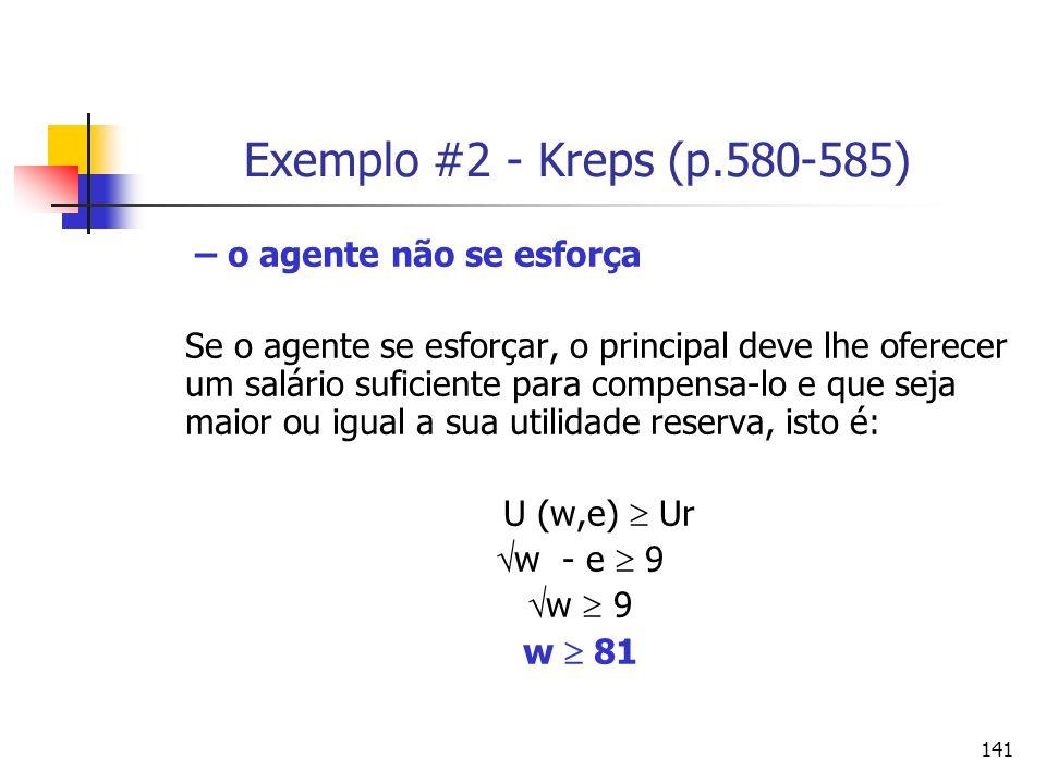 141 Exemplo #2 - Kreps (p.580-585) – o agente não se esforça Se o agente se esforçar, o principal deve lhe oferecer um salário suficiente para compens
